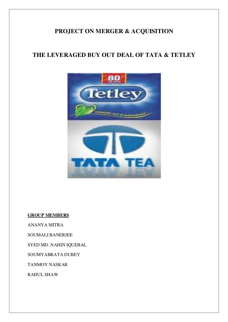 PROJECT ON MERGER & ACQUISITION<br />THE LEVERAGED BUY OUT DEAL OF TATA & TETLEY<br />GROUP MEMBERS<br />ANANYA MITRA<br /...