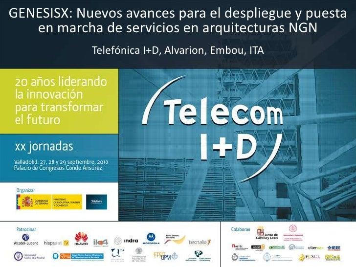 GENESISX: Nuevos avances para el despliegue y puesta en marcha de servicios en arquitecturas NGN<br />Telefónica I+D, Alva...