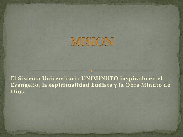 El Sistema Universitario UNIMINUTO inspirado en elEvangelio, la espiritualidad Eudista y la Obra Minuto deDios.