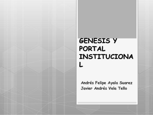 GENESIS Y PORTAL INSTITUCIONA L Andrés Felipe Ayala Suarez Javier Andrés Vela Tello