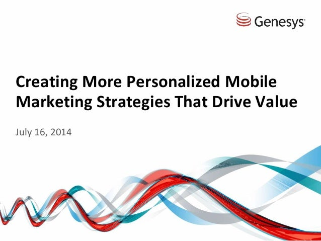 Creating More Personalized Mobile Marketing Strategies That Drive Value July 16, 2014