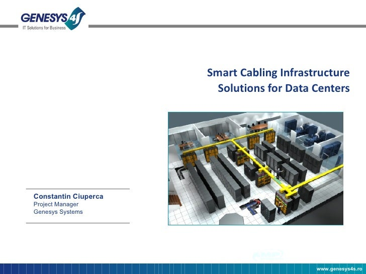 Smart Cabling Infrastructure Solutions for Data Centers Constantin Ciuperca Project Manager Genesys Systems