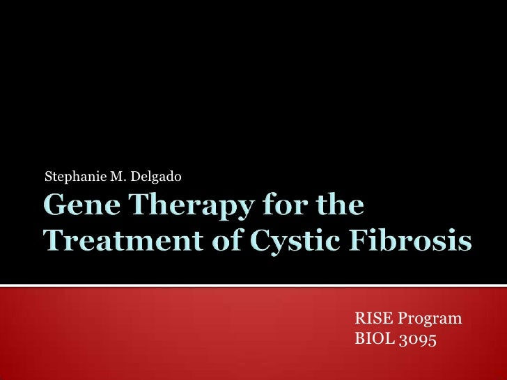 Gene Therapy for the Treatment of Cystic Fibrosis <br />Stephanie M. Delgado<br />RISE Program<br />BIOL 3095<br />