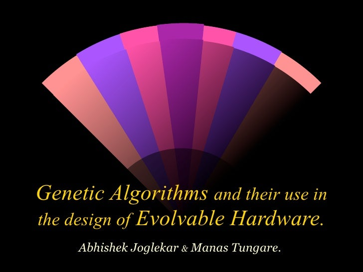 Genetic Algorithms and their use in the design of Evolvable Hardware.      Abhishek Joglekar & Manas Tungare.