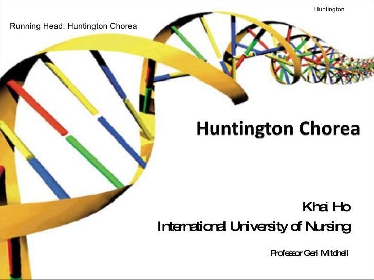 Khai Ho International University of Nursing Professor Geri Mitchell Huntington   Running Head: Huntington Chorea