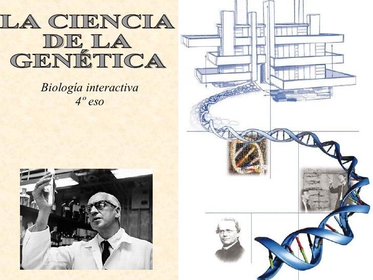 LA CIENCIA  DE LA  GENÉTICA Biología interactiva 4º eso