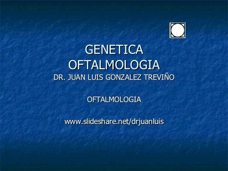 GENETICA OFTALMOLOGIA DR. JUAN LUIS GONZALEZ TREVIÑO OFTALMOLOGIA www.slideshare.net/drjuanluis