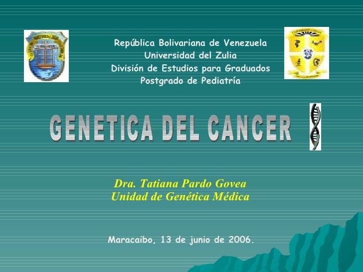 GENETICA DEL CANCER Dra. Tatiana Pardo Govea Unidad de Genética Médica República Bolivariana de Venezuela Universidad del ...