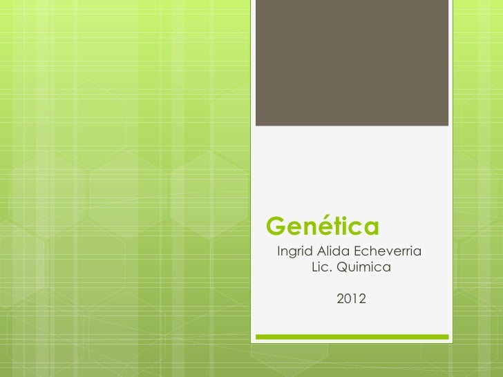 GenéticaIngrid Alida Echeverria      Lic. Quimica         2012