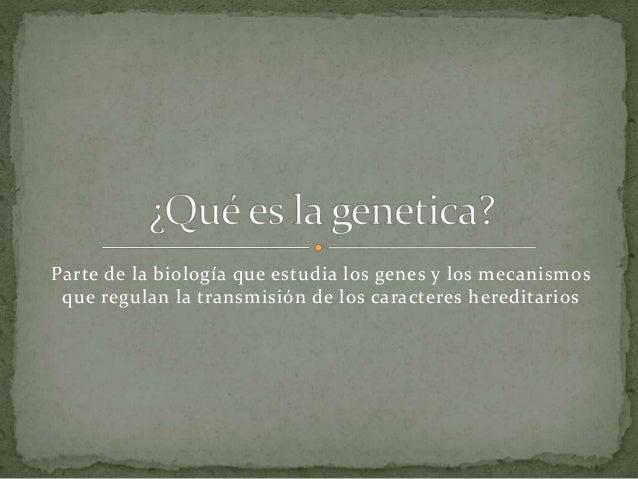 Parte de la biología que estudia los genes y los mecanismos que regulan la transmisión de los caracteres hereditarios