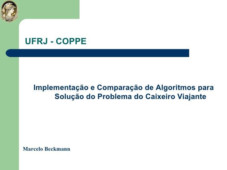UFRJ - COPPE <ul><li>Implementação e Comparação de Algoritmos para   Solução do Problema do Caixeiro Viajante </li></ul>Ma...