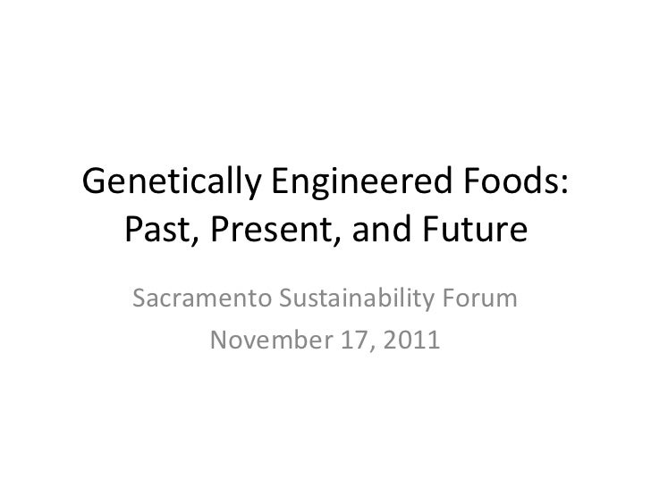 Genetically Engineered Foods:  Past, Present, and Future   Sacramento Sustainability Forum         November 17, 2011