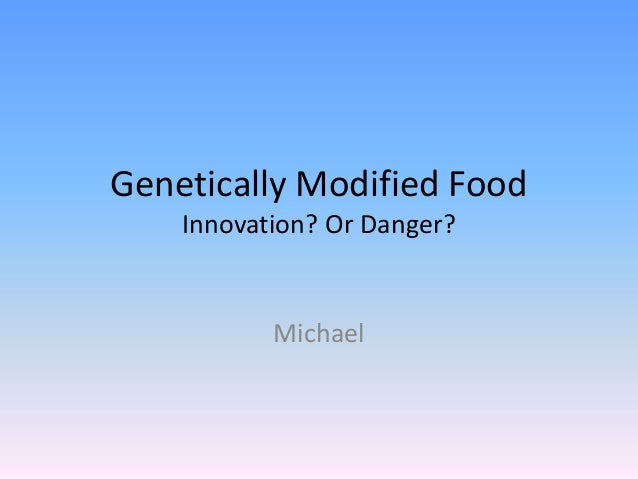 Genetically Modified Food    Innovation? Or Danger?           Michael