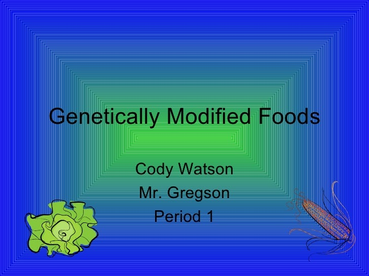 Genetically Modified Foods Cody Watson Mr. Gregson Period 1