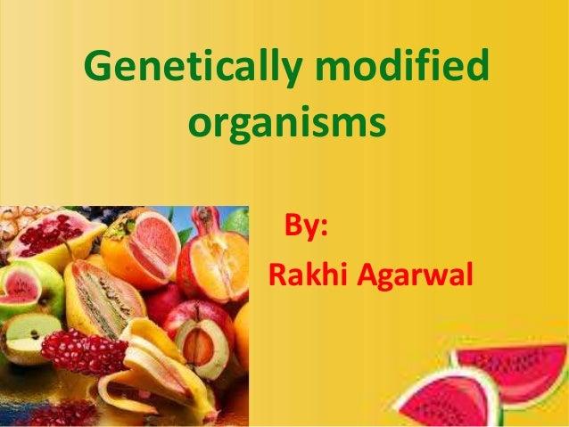 Genetically modified organisms By: Rakhi Agarwal