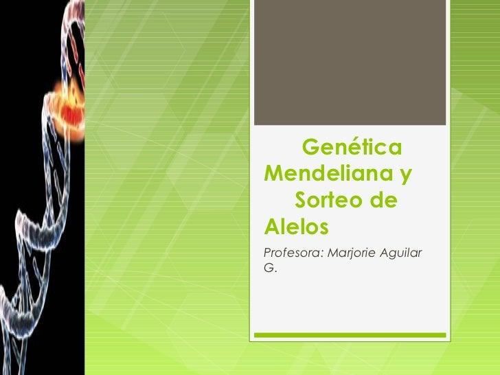 GenéticaMendeliana y   Sorteo deAlelosProfesora: Marjorie AguilarG.