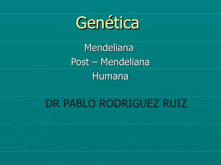 Genética       Mendeliana    Post – Mendeliana         HumanaDR PABLO RODRIGUEZ RUIZ