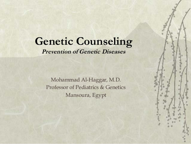 Genetic Counseling Prevention of Genetic Diseases  Mohammad Al-Haggar, M.D. Professor of Pediatrics & Genetics Mansoura, E...
