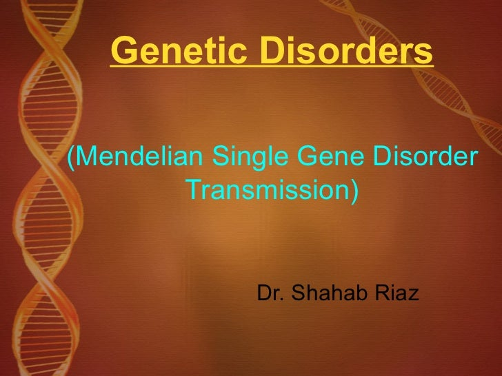 Genetic Disorders (Mendelian Single Gene Disorder Transmission) Dr. Shahab Riaz