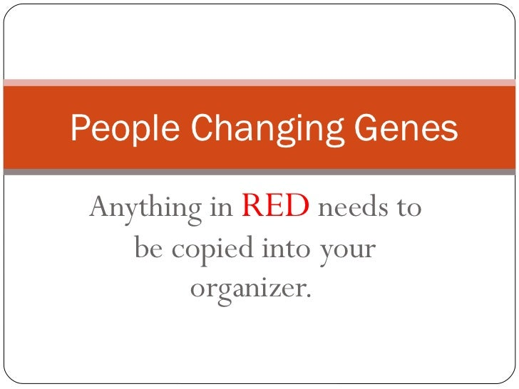 Anything in  RED  needs to be copied into your organizer.  People Changing Genes