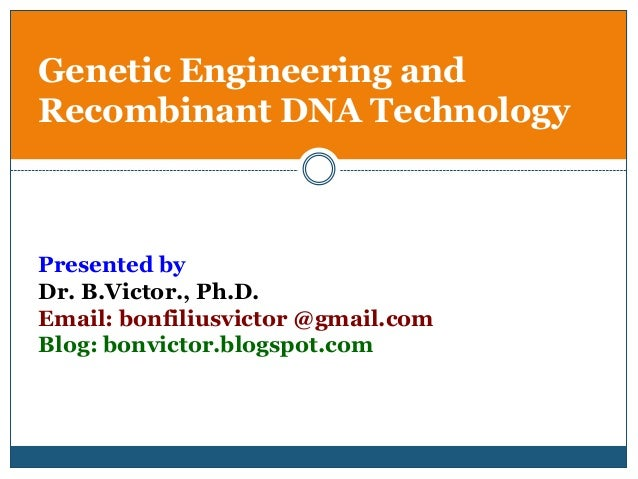 Genetic Engineering andRecombinant DNA TechnologyPresented byDr. B.Victor., Ph.D.Email: bonfiliusvictor @gmail.comBlog: bo...