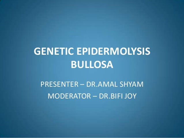 GENETIC EPIDERMOLYSIS      BULLOSA PRESENTER – DR.AMAL SHYAM   MODERATOR – DR.BIFI JOY