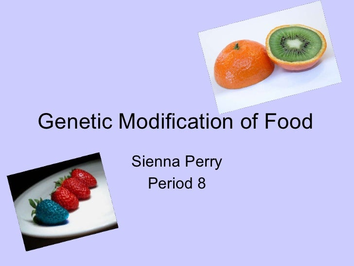 Genetic Modification of Food Sienna Perry Period 8