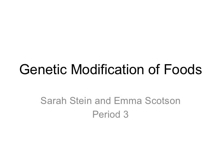 Genetic Modification of Foods Sarah Stein and Emma Scotson Period 3