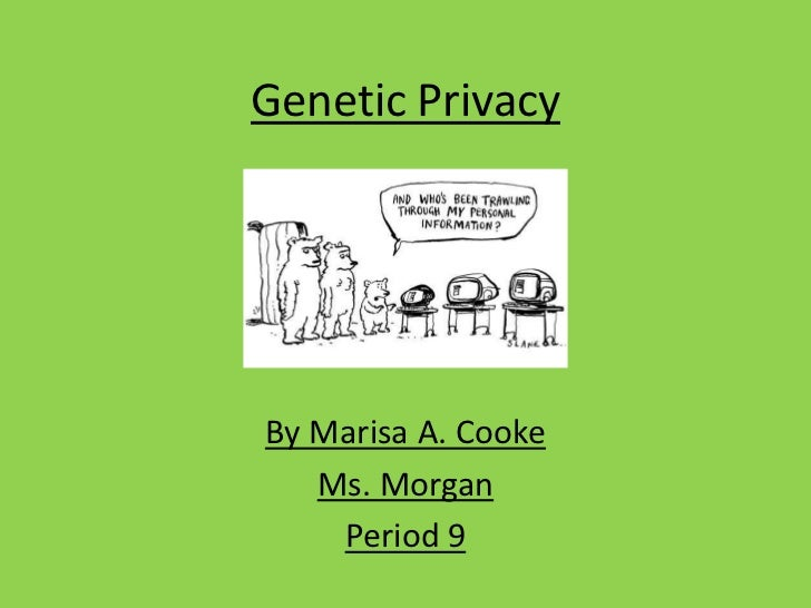 Genetic Privacy<br />By Marisa A. Cooke<br />Ms. Morgan<br />Period 9<br />