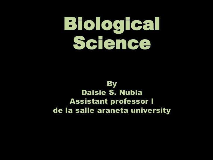 Biological   Science              By       Daisie S. Nubla    Assistant professor Ide la salle araneta university