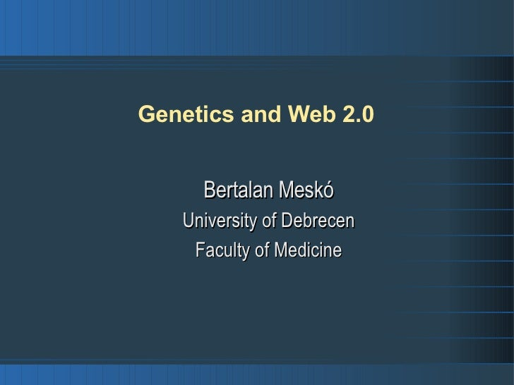 Genetics and Web 2.0 <ul><ul><li>Bertalan Meskó </li></ul></ul><ul><ul><li>University of Debrecen </li></ul></ul><ul><ul><...