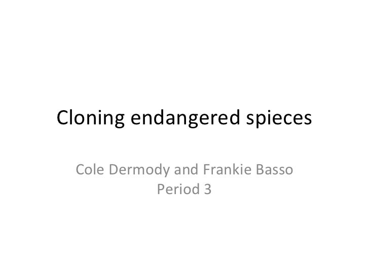 Cloning endangered spieces Cole Dermody and Frankie Basso Period 3