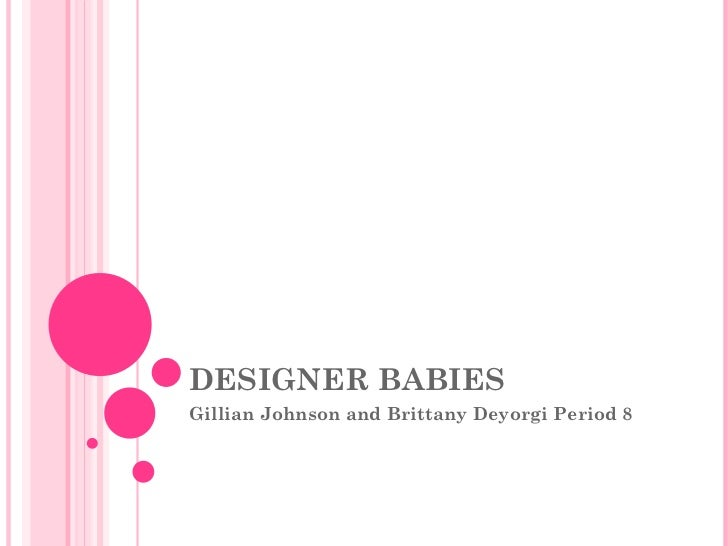 DESIGNER BABIES Gillian Johnson and Brittany Deyorgi Period 8