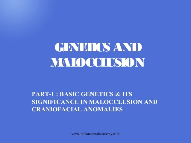 GE T AND NE ICS M OCCL AL USION PART-1 : BASIC GENETICS & ITS SIGNIFICANCE IN MALOCCLUSION AND CRANIOFACIAL ANOMALIES  www...