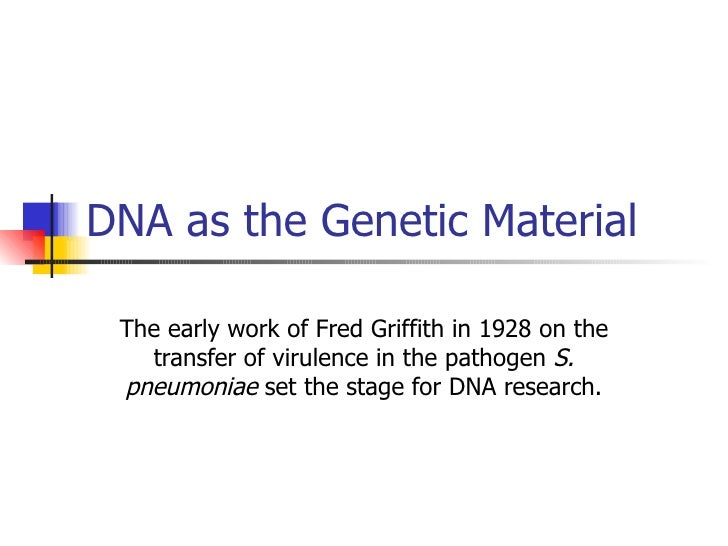 DNA as the Genetic Material The early work of Fred Griffith in 1928 on the transfer of virulence in the pathogen  S. pneum...