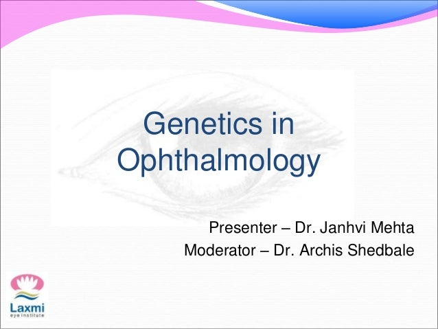 Genetics in Ophthalmology Presenter – Dr. Janhvi Mehta Moderator – Dr. Archis Shedbale
