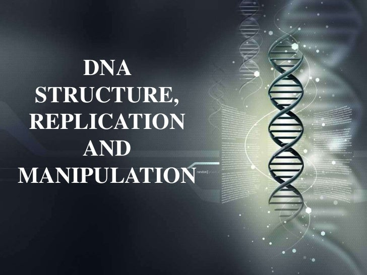 DNA STRUCTURE, REPLICATION     ANDMANIPULATION