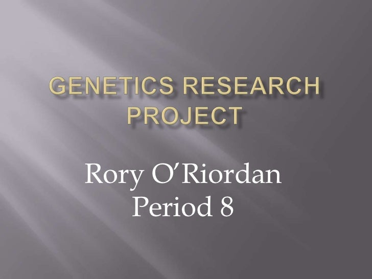 Genetics Research Project<br />Rory O'Riordan             Period 8<br />
