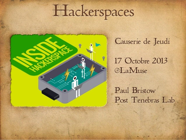 Hackerspaces Causerie de Jeudi 17 Octobre 2013 @LaMuse Paul Bristow Post Tenebras Lab