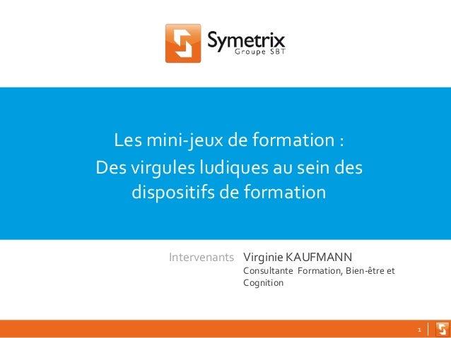 1 Les mini-jeux de formation : Des virgules ludiques au sein des dispositifs de formation Virginie KAUFMANN Consultante Fo...