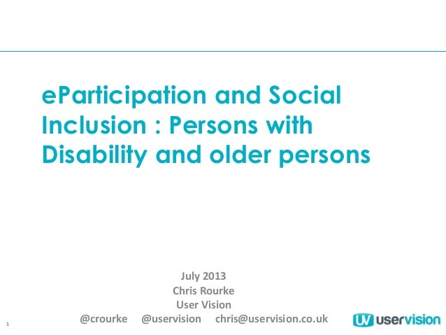 1 eParticipation and Social Inclusion : Persons with Disability and older persons July 2013 Chris Rourke User Vision @crou...