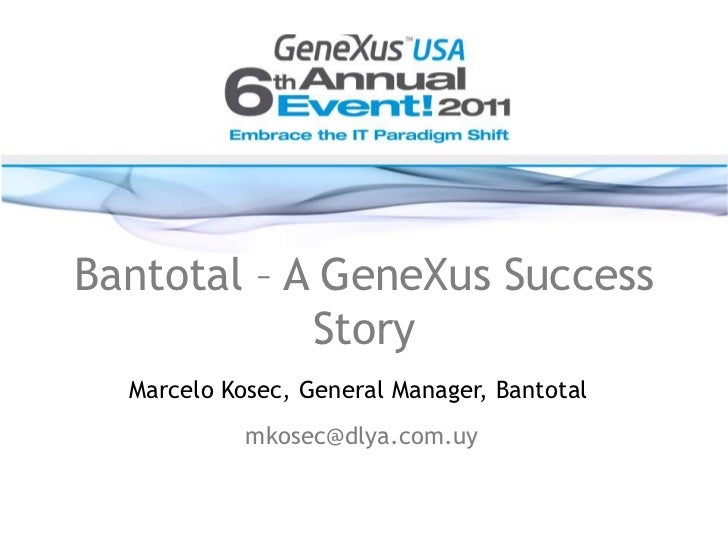 Bantotal – A GeneXus Success Story<br />Marcelo Kosec, General Manager, Bantotal<br />mkosec@dlya.com.uy<br />