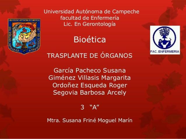 Universidad Autónoma de Campeche      facultad de Enfermería        Lic. En Gerontología          Bioética TRASPLANTE DE Ó...