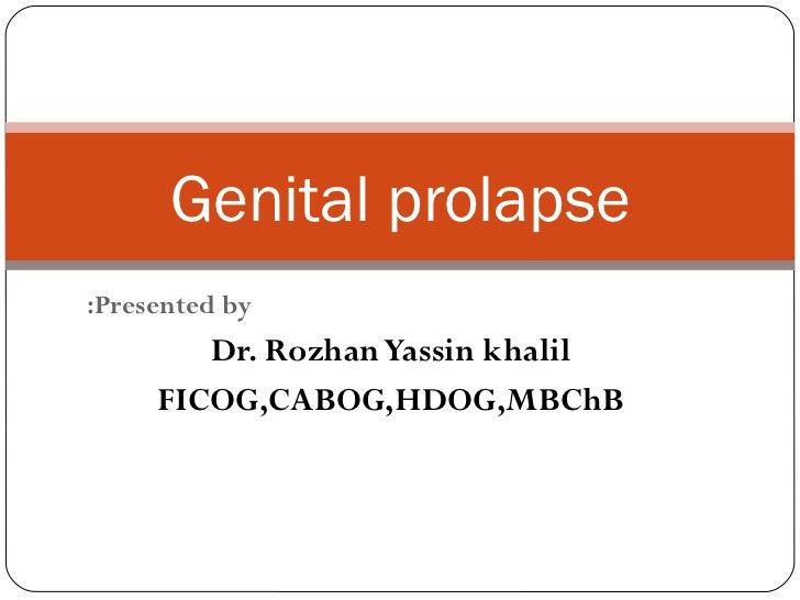 Presented by: Dr. Rozhan Yassin khalil FICOG,CABOG,HDOG,MBChB Genital prolapse
