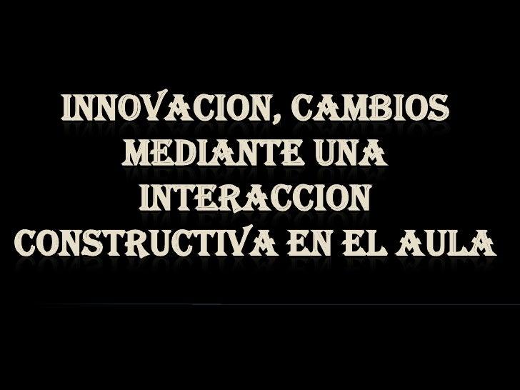 INNOVACION, CAMBIOS MEDIANTE UNA  INTERACCION CONSTRUCTIVA EN EL AULA<br />