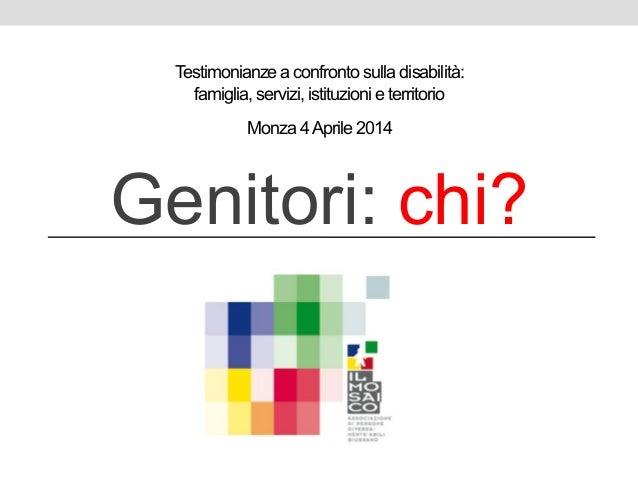 Testimonianze a confronto sulla disabilità: famiglia, servizi, istituzioni e territorio Genitori: chi? Monza 4Aprile 2014