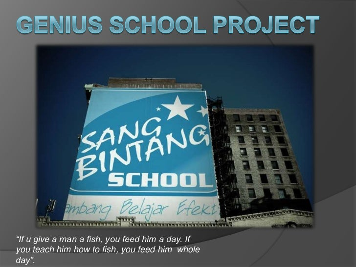 """Genius School Project<br />""""If u give a man a fish, you feed him a day. If you teach him how to fish, you feed him  whole ..."""