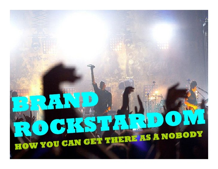 BRAND ROCKSTARDOM                GET THERE AS A NOBODY HO W YOU CAN