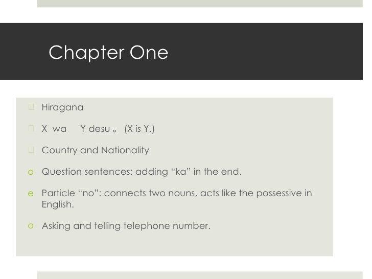 Chapter One <ul><li>Hiragana </li></ul><ul><li>X  wa   Y desu 。 (X is Y.) </li></ul><ul><li>Country and Nationality </li><...