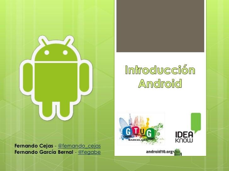 Introducción Android<br />Fernando Cejas - @fernando_cejas<br />Fernando García Bernal - @fegabe<br />